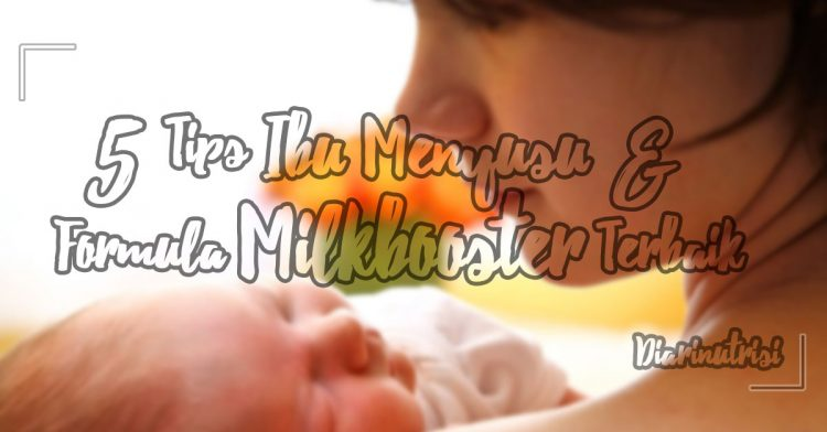 5 Tips Ibu Menyusu Dan Milk Booster Terbaik