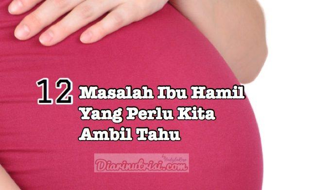 12 Masalah Ibu Hamil Yang Perlu Kita Ambil Tahu